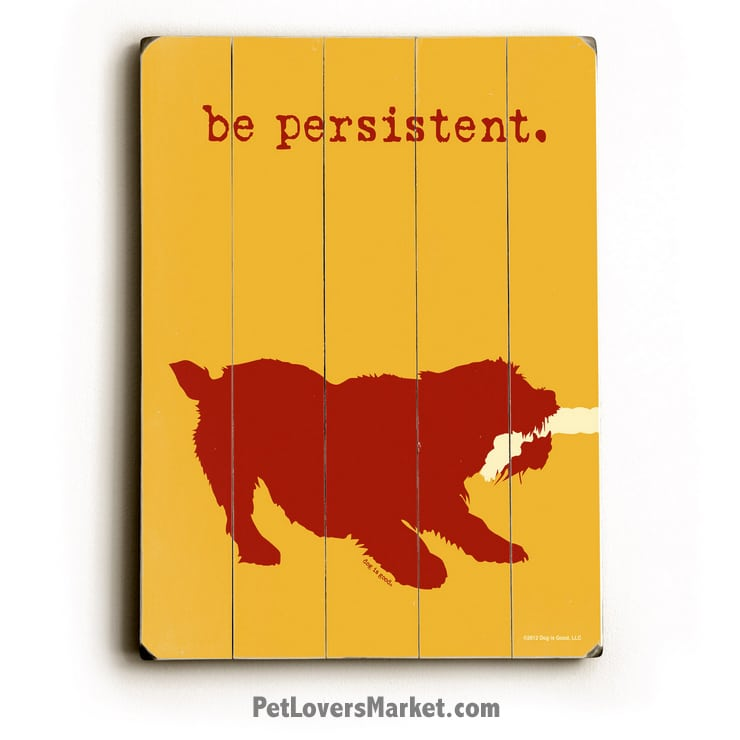 Be Persistent - Funny Dog Signs and Prints on Wood for Dog Lovers