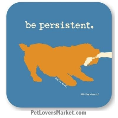 "Coasters: ""be persistent"". Coasters with Funny Dog Pictures, Dog Quotes & Dog Art. Coasters are great gifts for Dog Lovers. Made in USA by Dog is Good ®"