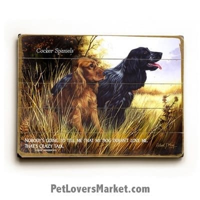 "Cocker Spaniels: Dog Picture, Dog Print, Dog Art. ""Nobody's going to tell me that my dog doesn't love me. That's crazy talk."" - Carrie Underwood (famous dog quotes). Wall Art and Wooden Signs with Dog Pictures and Dog Quotes. Features the Cocker Spaniel Dog Breed."