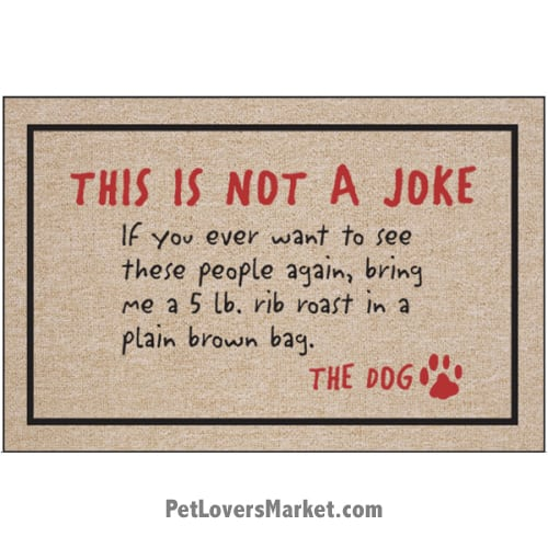 Funny doormats / dog placemats: This is not a joke -- signed by the dog. Add funny doormats and dog placemats to your dog home decor! Our dog placemats and funny doormats feature funny dog quotes and dog pictures.