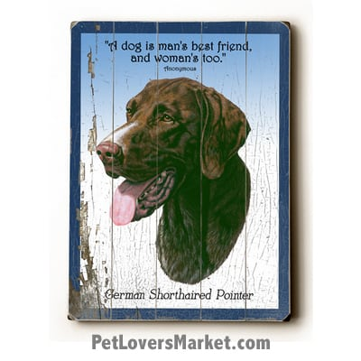 "German Shorthaired Pointer - Dog Picture, Dog Print, Dog Art. ""A dog is a man's best friend, and a woman's too."" (famous dog quotes). Wall Art and Wooden Signs with Dog Pictures and Dog Quotes. Features the German Shorthaired Pointer dog breed."