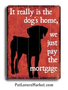 Funny Dog Signs with Dog Quotes: It really is the dog's home, we just pay the mortgage