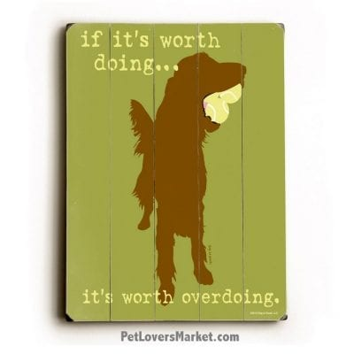 "Funny Dog Signs: ""If It's Worth Doing, It's Worth Overdoing."" This is a dog sign, dog print, wooden sign, dog art, print on wood, wall art."