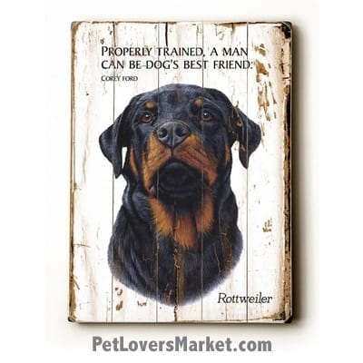 Rottweiler - Dog Picture, Dog Print, Dog Art. Properly trained, a man can be dog's best friend. ~ Corey Ford (famous dog quotes). Wall Art and Wooden Signs with Dog Pictures and Dog Quotes. Features the Rottweiler dog breed.
