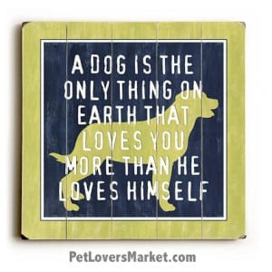 A Dog Is the Only Thing on Earth that Loves You More Than He Loves Himself. Dog signs with dog quotes. Dog Print, Dog Sign, Dog Art, Wall Art for Dog Lovers.