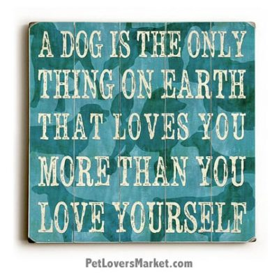 Wooden Dog SIgns / Dog Prints: A Dog Is the Only Thing on Earth that Loves You More Than You Love Yourself. Dog Decor and Gifts for Dog Lovers.