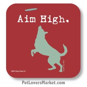 """Coasters: """"Aim High"""". Coasters with Funny Dog Pictures, Dog Quotes & Dog Art. Coasters are great gifts for Dog Lovers. Made in USA by Dog is Good ®"""
