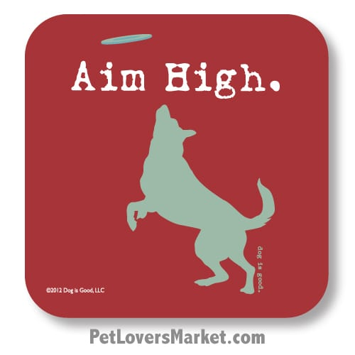 "Coasters: ""Aim High"". Coasters with Funny Dog Pictures, Dog Quotes & Dog Art. Coasters are great gifts for Dog Lovers. Made in USA by Dog is Good ®"