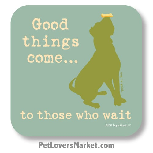 "Coasters: ""good things come... to those who wait"". Coasters with Funny Dog Pictures, Dog Quotes & Dog Art. Coasters are great gifts for Dog Lovers. Made in USA by Dog is Good®"