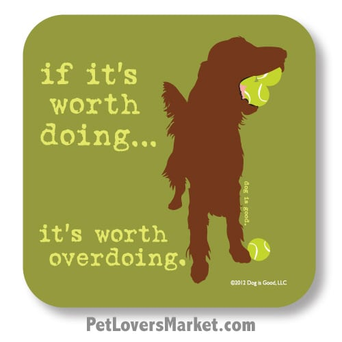 "Coasters: ""if it's worth doing... it's worth overdoing"". Coasters with Funny Dog Pictures, Dog Quotes & Dog Art. Coasters are great gifts for Dog Lovers. Made in USA by Dog is Good®"