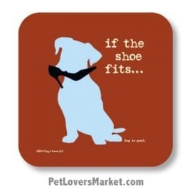 "Coasters: ""if the shoe fits"". Coasters feature Dog Pictures with Dog Quotes for Dog Lovers. Made in USA by Dog is Good®"