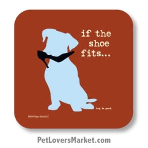 """Coasters: """"if the shoe fits"""". Coasters feature Dog Pictures with Dog Quotes for Dog Lovers. Made in USA by Dog is Good®"""