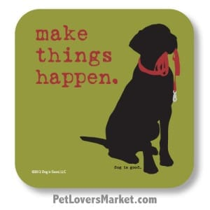 """Coasters: """"make things happen"""". Coasters with Funny Dog Pictures, Dog Quotes & Dog Art. Coasters are great gifts for Dog Lovers. Made in USA by Dog is Good®"""