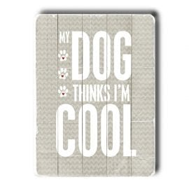 """My Dog Thinks I'm Cool."" - Funny dog signs with funny dog quotes. Dog print on wood sign. Gifts for dog lovers."