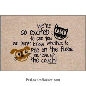 """Funny doormats / dog placemats: """"We're so excited to see you, we don't know whether to pee on the floor or tear up the couch!"""" Add funny doormats and dog placemats to your dog home decor! Our pet placemats and funny doormats feature funny quotes and dog/cat pictures."""