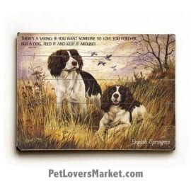 "English Springer Spaniels - Dog Picture, Dog Print, Dog Art. ""There's a saying. If you want someone to love you forever, buy a dog, feed it and keep it around."" - Dick Dale (famous dog quotes). Wall Art and Wooden Signs with Dog Pictures and Dog Quotes. Features the English Springer Spaniel Dog Breed."