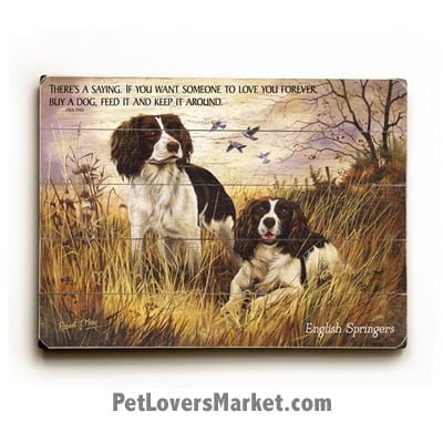 """English Springer Spaniels - Dog Picture, Dog Print, Dog Art. """"There's a saying. If you want someone to love you forever, buy a dog, feed it and keep it around."""" - Dick Dale (famous dog quotes). Wall Art and Wooden Signs with Dog Pictures and Dog Quotes. Features the English Springer Spaniel Dog Breed."""