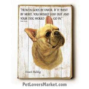 """French Bulldog Pictures - Dog Painting featuring French Bulldog dog breed. """"Heaven goes by favor. If it went by merit, you would stay out and your dog would go in."""" - Mark Twain (famous dog quotes). Wall Art and Wooden Signs with Dog Pictures and Dog Quotes. Features the French Bulldog dog breed."""