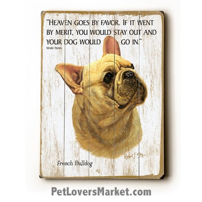 """French Bulldog - Dog Picture, Dog Print, Dog Art. """"Heaven goes by favor. If it went by merit, you would stay out and your dog would go in."""" - Mark Twain (famous dog quotes). Wall Art and Wooden Signs with Dog Pictures and Dog Quotes. Features the French Bulldog dog breed."""