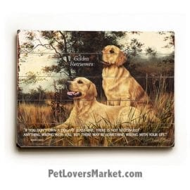 "Golden Retrievers - Dog Picture, Dog Print, Dog Art. ""If you don't own a dog, at least one, there is not necessarily anything wrong with you, but there may be something wrong with your life."" - Roger Caras (famous dog quotes). Wall Art and Wooden Signs with Dog Pictures and Dog Quotes. Features the Golden Retriever dog breed."