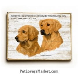 "Golden Retrievers - Dog Picture, Dog Print, Dog Art. ""No matter how little money and how few possessions you own, having a dog makes you rich."" - Louis Sabin (famous dog quotes). Wall Art and Wooden Signs with Dog Pictures and Dog Quotes. Features the Golden Retriever dog breed."