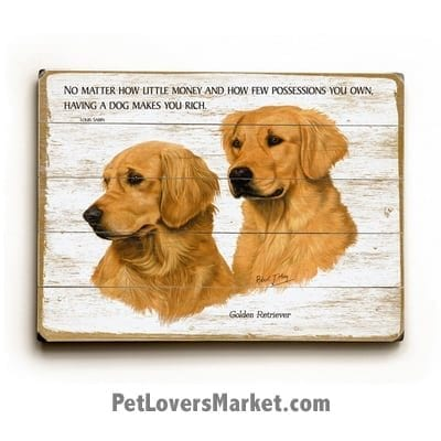 """Golden Retrievers - Dog Picture, Dog Print, Dog Art. """"No matter how little money and how few possessions you own, having a dog makes you rich."""" - Louis Sabin (famous dog quotes). Wall Art and Wooden Signs with Dog Pictures and Dog Quotes. Features the Golden Retriever dog breed."""