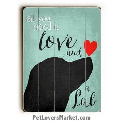 """Labrador Retriever (Black Lab) - """"All you need is love and a lab."""" (Dog Quote) Dog Picture, Dog Print, Dog Art. Wall Art and Wooden Signs with Dog Pictures and Dog Quotes. Features the Labrador Retriever dog breed."""