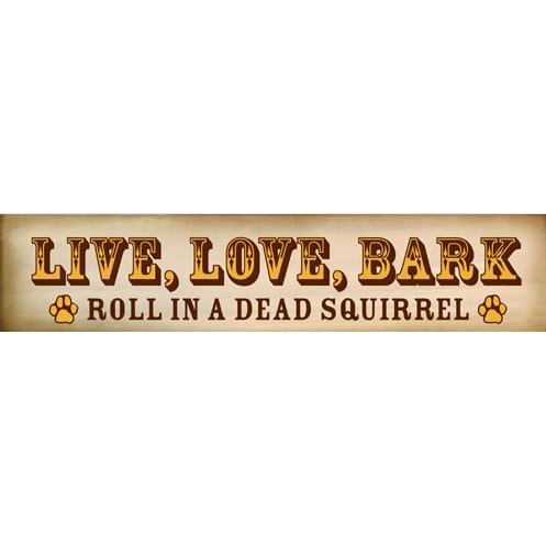 funny dog signs live love bark roll in a dead squirrel