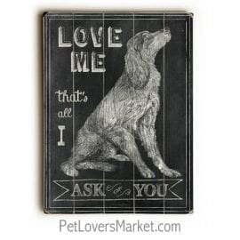 """Love me, that's all I ask of you."" Dog signs with dog quotes. Gifts for dog lovers. Dog print, wooden sign, wall art."