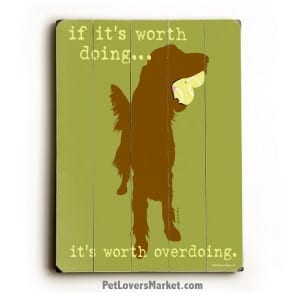 """Funny Dog Signs: """"If It's Worth Doing, It's Worth Overdoing."""" This is a dog sign, dog print, wooden sign, dog art, print on wood, wall art."""