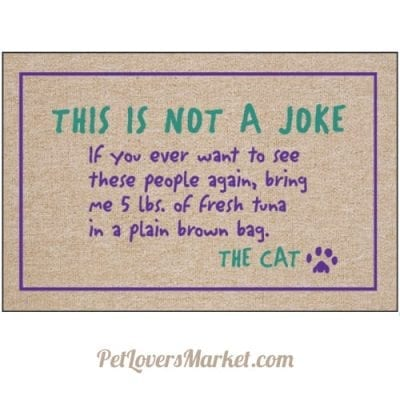 """Doormat: """"This is not a joke. If you ever want to see these people again, bring me 5 lbs of fresh tuna in a plain brown bag. The Cat."""" - funny cat quotes and gifts for cat lovers on doormats"""