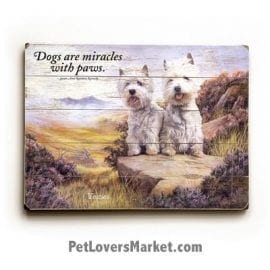 "Westies (West Highland Terriers) - Dog Picture, Dog Print, Dog Art. ""Dogs are miracles with paws."" ― Susan Kennedy (famous dog quotes). Wall Art and Wooden Signs with Dog Pictures and Dog Quotes. Features the West Highland Terrier (Westie) dog breed."