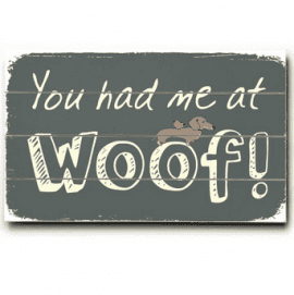 """You had me at woof."" - Funny dog signs with funny dog quotes. Gifts for Dog Lovers."